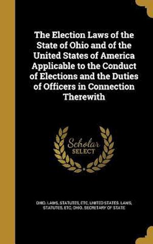 Bog, hardback The Election Laws of the State of Ohio and of the United States of America Applicable to the Conduct of Elections and the Duties of Officers in Connec