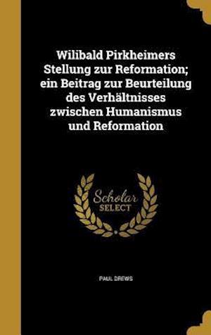 Bog, hardback Wilibald Pirkheimers Stellung Zur Reformation; Ein Beitrag Zur Beurteilung Des Verhaltnisses Zwischen Humanismus Und Reformation af Paul Drews