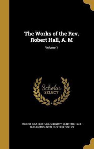 Bog, hardback The Works of the REV. Robert Hall, A. M; Volume 1 af John 1770-1843 Foster, Robert 1764-1831 Hall