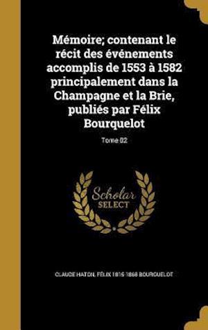 Bog, hardback Memoire; Contenant Le Recit Des Evenements Accomplis de 1553 a 1582 Principalement Dans La Champagne Et La Brie, Publies Par Felix Bourquelot; Tome 02 af Felix 1815-1868 Bourguelot, Claude Haton