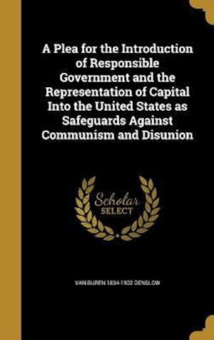 Bog, hardback A Plea for the Introduction of Responsible Government and the Representation of Capital Into the United States as Safeguards Against Communism and Dis af Van Buren 1834-1902 Denslow
