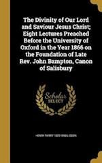 The Divinity of Our Lord and Saviour Jesus Christ; Eight Lectures Preached Before the University of Oxford in the Year 1866 on the Foundation of Late af Henry Parry 1829-1890 Liddon