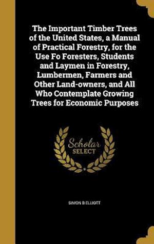 Bog, hardback The Important Timber Trees of the United States, a Manual of Practical Forestry, for the Use Fo Foresters, Students and Laymen in Forestry, Lumbermen, af Simon B. Elliott