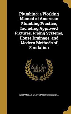 Bog, hardback Plumbing; A Working Manual of American Plumbing Practice, Including Approved Fixtures, Piping Systems, House Drainage, and Modern Methods of Sanitatio af William Beall Gray, Charles Backus Ball