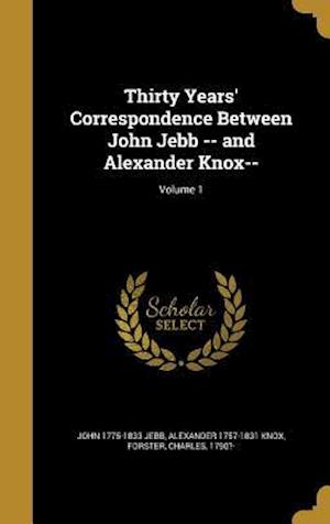 Bog, hardback Thirty Years' Correspondence Between John Jebb -- And Alexander Knox--; Volume 1 af Alexander 1757-1831 Knox, John 1775-1833 Jebb