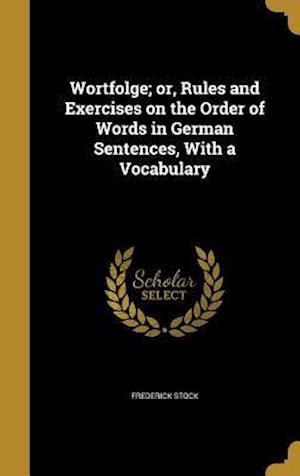 Bog, hardback Wortfolge; Or, Rules and Exercises on the Order of Words in German Sentences, with a Vocabulary af Frederick Stock