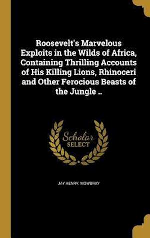 Bog, hardback Roosevelt's Marvelous Exploits in the Wilds of Africa, Containing Thrilling Accounts of His Killing Lions, Rhinoceri and Other Ferocious Beasts of the af Jay Henry Mowbray