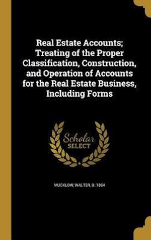 Bog, hardback Real Estate Accounts; Treating of the Proper Classification, Construction, and Operation of Accounts for the Real Estate Business, Including Forms