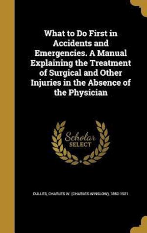 Bog, hardback What to Do First in Accidents and Emergencies. a Manual Explaining the Treatment of Surgical and Other Injuries in the Absence of the Physician