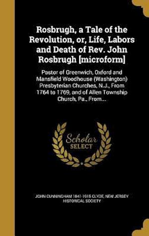 Bog, hardback Rosbrugh, a Tale of the Revolution, Or, Life, Labors and Death of REV. John Rosbrugh [Microform] af John Cunningham 1841-1915 Clyde