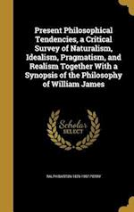 Present Philosophical Tendencies, a Critical Survey of Naturalism, Idealism, Pragmatism, and Realism Together with a Synopsis of the Philosophy of Wil af Ralph Barton 1876-1957 Perry