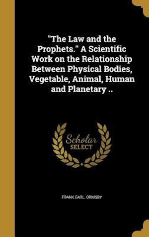 Bog, hardback The Law and the Prophets. a Scientific Work on the Relationship Between Physical Bodies, Vegetable, Animal, Human and Planetary .. af Frank Earl Ormsby