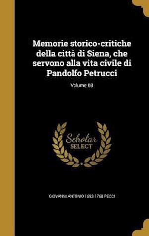 Bog, hardback Memorie Storico-Critiche Della Citta Di Siena, Che Servono Alla Vita Civile Di Pandolfo Petrucci; Volume 03 af Giovanni Antonio 1693-1768 Pecci