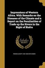 Impressions of Western Africa. with Remarks on the Diseases of the Climate and a Report on the Peculiarities of Trade Up the Rivers in the Bight of Bi af Thomas Joseph 1820-1885 Hutchinson