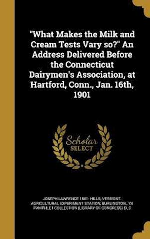 Bog, hardback What Makes the Milk and Cream Tests Vary So? an Address Delivered Before the Connecticut Dairymen's Association, at Hartford, Conn., Jan. 16th, 1901 af Joseph Lawrence 1861- Hills