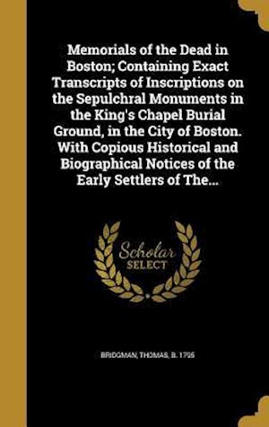 Bog, hardback Memorials of the Dead in Boston; Containing Exact Transcripts of Inscriptions on the Sepulchral Monuments in the King's Chapel Burial Ground, in the C