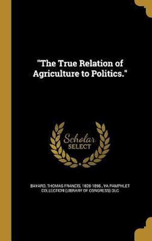 Bog, hardback The True Relation of Agriculture to Politics.