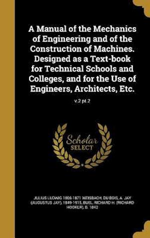 Bog, hardback A Manual of the Mechanics of Engineering and of the Construction of Machines. Designed as a Text-Book for Technical Schools and Colleges, and for the af Julius Ludwig 1806-1871 Weisbach