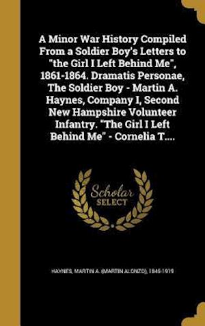 Bog, hardback A Minor War History Compiled from a Soldier Boy's Letters to the Girl I Left Behind Me, 1861-1864. Dramatis Personae, the Soldier Boy - Martin A. Hayn