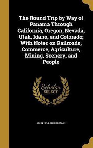 Bog, hardback The Round Trip by Way of Panama Through California, Oregon, Nevada, Utah, Idaho, and Colorado; With Notes on Railroads, Commerce, Agriculture, Mining, af John 1814-1900 Codman