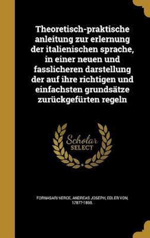 Bog, hardback Theoretisch-Praktische Anleitung Zur Erlernung Der Italienischen Sprache, in Einer Neuen Und Fasslicheren Darstellung Der Auf Ihre Richtigen Und Einfa
