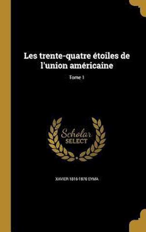 Bog, hardback Les Trente-Quatre Etoiles de L'Union Americaine; Tome 1 af Xavier 1816-1876 Eyma