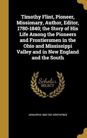 Bog, hardback Timothy Flint, Pioneer, Missionary, Author, Editor, 1780-1840; The Story of His Life Among the Pioneers and Frontiersmen in the Ohio and Mississippi V af John Ervin 1869-1931 Kirkpatrick