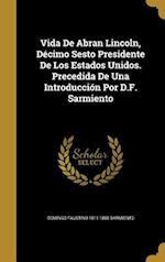 Vida de Abran Lincoln, Decimo Sesto Presidente de Los Estados Unidos. Precedida de Una Introduccion Por D.F. Sarmiento af Domingo Faustino 1811-1888 Sarmiento