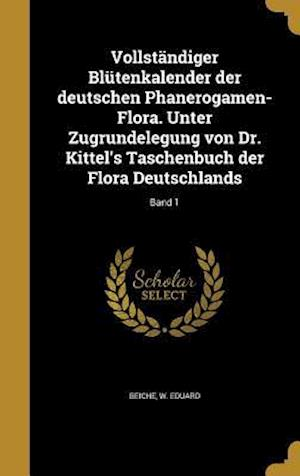 Bog, hardback Vollstandiger Blutenkalender Der Deutschen Phanerogamen-Flora. Unter Zugrundelegung Von Dr. Kittel's Taschenbuch Der Flora Deutschlands; Band 1