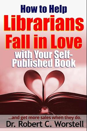 Bog, hæftet How to Help Librarians Fall In Love With Your Self-Published Book af Dr. Robert C. Worstell