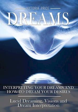 Bog, hardback Dreams: Interpreting Your Dreams and How to Dream Your Desires- Lucid Dreaming, Visions and Dream Interpretation af Victoria Price