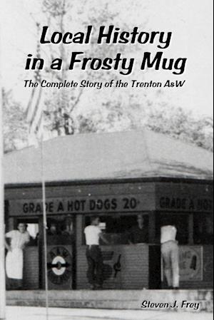 Bog, hæftet Local History in a Frosty Mug: The Complete Story of the Trenton A&W af Steven J. Frey