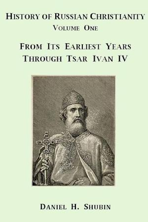Bog, hæftet History of Russian Christianity, Volume One, From the Earliest Years through Tsar Ivan IV af Daniel H. Shubin