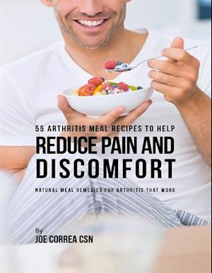 55 Arthritis Meal Recipes to Help Reduce Pain and Discomfort : Natural Meal Remedies for Arthritis That Work af Joe Correa Csn