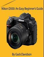 Nikon D500: An Easy Beginner's Guide