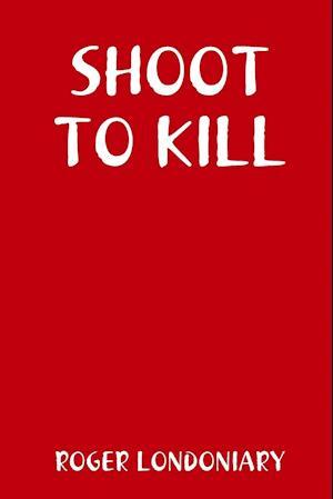 Bog, hæftet SHOOT TO KILL af Roger Londoniary