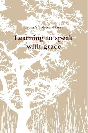 Bog, hæftet Learning to speak with grace af Laura Stapleton-Narry