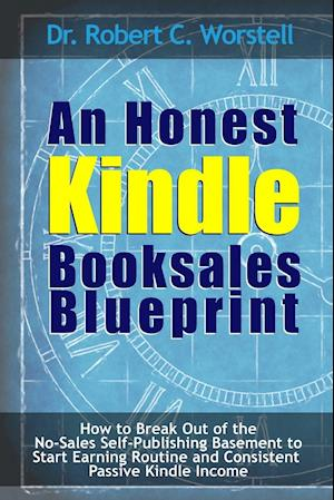 Bog, paperback An  Honest Kindle Booksales Blueprint - How to Break Out of the No-Sales Self-Publishing Basement to Start Earning Routine and Consistent Passive Kind af Dr Robert C. Worstell