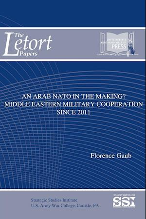 Bog, hæftet An Arab NATO In The Making? Middle Eastern Military Cooperation Since 2011 af Florence Gaub, Strategic Studies Institute (SSI)