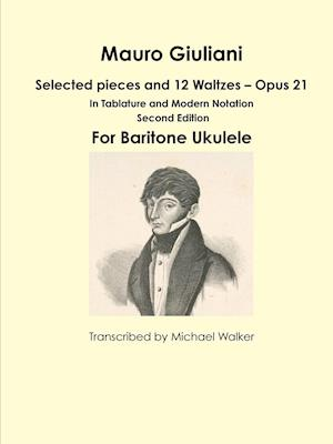 Bog, hæftet Mauro Giuliani: Selected pieces and 12 Waltzes - Opus 21 In Tablature and Modern Notation For Baritone Ukulele af Michael Walker