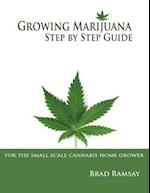 Growing Marijuana Step By Step Guide: For the Small Scale Home Grower