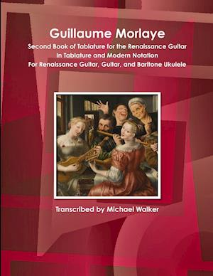 Guillaume Morlaye Second Book of Tablature for the Renaissance Guitar In Tablature and Modern Notation For Renaissance Guitar, Guitar, and Baritone Ukulele