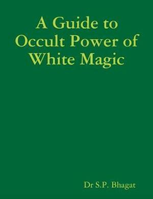 Guide to Occult Power of White Magic af Dr S.P. Bhagat