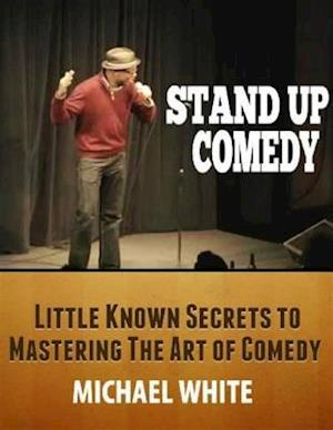 Stand Up Comedy: Little Known Secrets to Mastering the Art of Comedy af Michael White