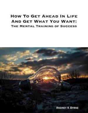 How to Get Ahead In Life and Get What You Want: The Mental Training of Success af Rodney Byrne