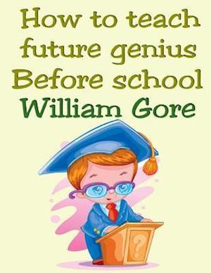 How to Teach Future Genius. Before School. af William Gore