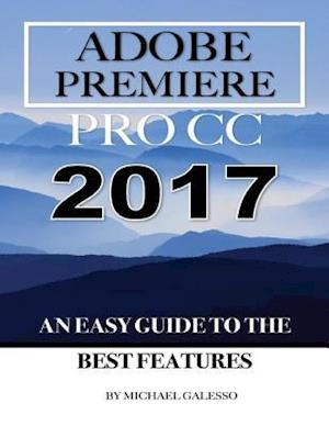 Adobe Premiere Pro Cc 2017: An Easy Guide to the Best Features af Michael Galeso