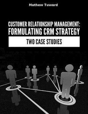 Customer Relationship Management: Formulating Strategy In Two Case Studies af Mathew Tuward