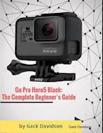 Go Pro Hero5 Black: The Complete Beginner's Guide