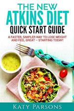The New Atkins Diet Quick Start Guide: A Faster, Simpler Way to Lose Weight and Feel Great - Starting Today!